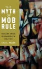 The Myth of Mob Rule: Violent Crime and Democratic Politics Cover Image