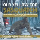 Old Yellow Top / Sasquatch - Yellow-Haired Giant Ape That Can Move Between Worlds - Mythology for Kids - True Canadian Mythology, Legends & Folklore Cover Image