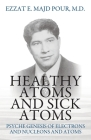 Healthy Atoms and Sick Atoms: Psyche Genesis of Electrons and Nucleons and Atoms Cover Image