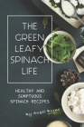 The Green Leafy Spinach Life: Healthy and Sumptuous Spinach Recipes Cover Image