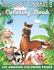 100 Baby Animals Coloring Book 100 Amazing Coloring Pages: Awesome Creative Hobby for Toddlers Kids Teens Adults Grownups Elderly 1-4 4-8 8-12 12-14 1 Cover Image