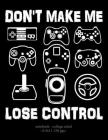 Don't Make Me Lose Control: School Notebook Video Game Player Boys Gift 8.5x11 College Ruled Cover Image
