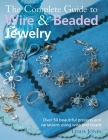 The Complete Guide to Wire & Beaded Jewelry: Over 50 beautiful projects and variations using wire and beads Cover Image