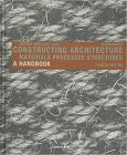 Constructing Architecture: Materials, Processes, Structures. a Handbook Cover Image