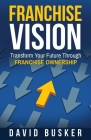 Franchise Vision: Transform Your Future Through Franchise Ownership Cover Image
