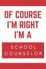 Of Course I'm Right I'm A School Counselor: Novelty School Counselor Gift Notebook Cover Image