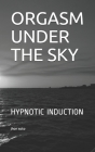 Orgasm Under the Sky: Hypnotic Induction Cover Image