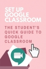 Set Up Google Classroom: The Student's Quick Guide To Google Classroom: Google Classroom Tips And Tricks Cover Image