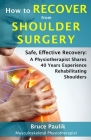 How to Recover from Shoulder Surgery: Safe, Effective Recovery: A Physiotherapist Shares 40 Years Experience Rehabilitating Shoulders Cover Image