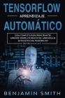 TensorFlow Aprendizaje Automático: Guía completa para principiantes aprende sobre los reinos del aprendizaje automático de TensorFlow desde la A a la Cover Image
