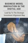 Business Model Innovation In The Digital Age: Lead Up To The Strategic Investment Alignment Map: Digital Marketing Strategy Cover Image