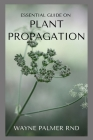 Essential Guide on Plant Propagation: The Essential Guide To Plant Propagation Cover Image