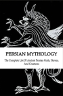 Persian Mythology: The Complete List Of Ancient Persian Gods, Heroes, and Creatures: Persian History Cover Image