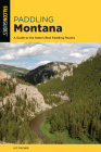 Paddling Montana: A Guide to the State's Best Paddling Routes Cover Image