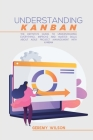 Understanding Kanban: The Definitive Guide To Understanding Everything, Improve And Master Skills About Agile Project Management With Kanban Cover Image
