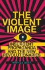 The Violent Image: Insurgent Propaganda and the New Revolutionaries Cover Image