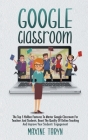Google Classroom: The Top 5 Hidden Features To Master Google Classroom For Teachers And Students. Boost The Quality Of Online Teaching A Cover Image