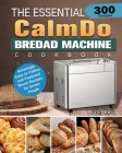 The Essential CalmDo Bread Machine Cookbook: 300 Amazingly Easy-to-Follow and Foolproof Bread Recipes for Smart People Cover Image