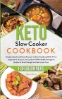 Keto Slow Cooker Cookbook for Beginners: Simple, Quick and Easy Recipes to Start Cooking With A Few Ingredients. Enjoy Low-Carb and Affordable Ketogen Cover Image