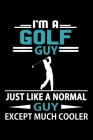 I'm A Golf Guy Just Like A Normal Guy Except Much Cooler Journal: Golf Notebook, Gift for Golf Lovers Cover Image