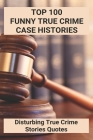 Top 100 Funny True Crime Case Histories: Disturbing True Crime Stories Quotes: Disturbing True Crime Case History Volume 1 And 2 Cover Image