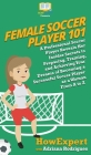 Female Soccer Player 101: A Professional Soccer Player Reveals Her Insider Secrets to Preparing, Training, and Achieving Your Dreams of Becoming Cover Image