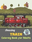 Amazing Train coloring book for Adults: A Coloring Book with Simple, Fun, Easy To Draw Adults activity Cover Image