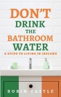 Don't Drink the Bathroom Water: A Guide to Living In Ireland Cover Image