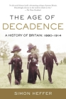 The Age of Decadence: A History of Britain: 1880-1914 Cover Image