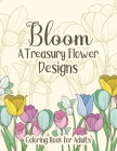 Bloom A Treasury Flower Designs Coloring Book For Adults: Positive & Inspirational Coloring Book With Relaxing Patterns For Adults Women - Cute Floral Cover Image