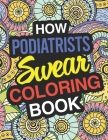 How Podiatrists Swear: Podiatrist Coloring Book For Swearing Like A Podiatrist: Podiatrist Gifts Birthday & Christmas Present For Podiatrist Cover Image