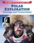Polar Exploration: Courage and Controversy (Exploring the Polar Regions Today #8) Cover Image