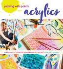 Playing with Paints - Acrylics: 100 Prompts, Projects and Playful Activities Cover Image