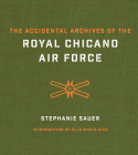 The Accidental Archives of the Royal Chicano Air Force (The William and Bettye Nowlin Series in Art, History, and Culture of the Western Hemisphere) Cover Image