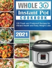 Whole 30 Instant Pot Cookbook 2021: 100 Fresh and Foolproof Recipes for Vibrant Health and Easy Weight Loss Cover Image