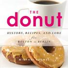 The Donut: History, Recipes, and Lore from Boston to Berlin Cover Image