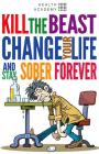 Kill the Beast, Change Your Life and Stay Sober Forever: Control Your Addiction, Fight the Urge, Quit Drinking and Find Your Path to Happines Cover Image