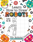 Learn How to Draw Robots: (Ages 4-8) Finish The Picture Robot Drawing Grid Activity Book for Kids with 75+ Unique Robot Drawings (How to Draw Bo Cover Image