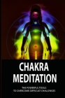 Chakra Meditation: The Powerful Tools To Overcome Difficult Challenges: How To Make Motivations In Daily Cover Image
