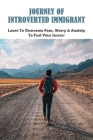 Journey Of Introverted Immigrant: Learn To Overcome Fear, Worry & Anxiety To Fuel Your Success: Strategies For Introverts Cover Image