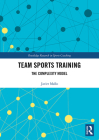 Team Sports Training: The Complexity Model (Routledge Research in Sports Coaching #10) Cover Image