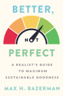 Better, Not Perfect: A Realist's Guide to Maximum Sustainable Goodness Cover Image