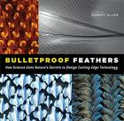 Bulletproof Feathers: How Science Uses Nature's Secrets to Design Cutting-Edge Technology Cover Image