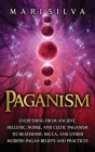 Paganism: Everything from Ancient, Hellenic, Norse, and Celtic Paganism to Heathenry, Wicca, and Other Modern Pagan Beliefs and Cover Image