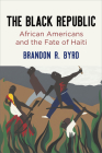 The Black Republic: African Americans and the Fate of Haiti (America in the Nineteenth Century) Cover Image