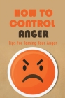 How To Control Anger: Tips For Taming Your Anger: How To Control Your Impulsive Behavior Cover Image