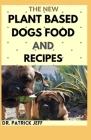The New Plant Based Dogs Food and Recipes: Healthy Way To Feed Your Dog for Strong & Longevity (Vegan Dog Lifestyle) Including Easy And Delicious Home Cover Image