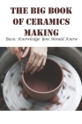 The Big Book Of Ceramics Making Basic Knowledge You Should Know: Pottery Books For Beginners Cover Image