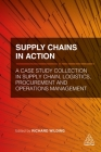 Supply Chains in Action: A Case Study Collection in Supply Chain, Logistics, Procurement and Operations Management Cover Image