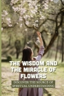 The Wisdom And The Miracle Of Flowers: Discover The Source Of Spiritual Understanding: The Meaning Of Flowers In Life Cover Image